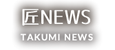 匠NEWS TAKUMI NEWS